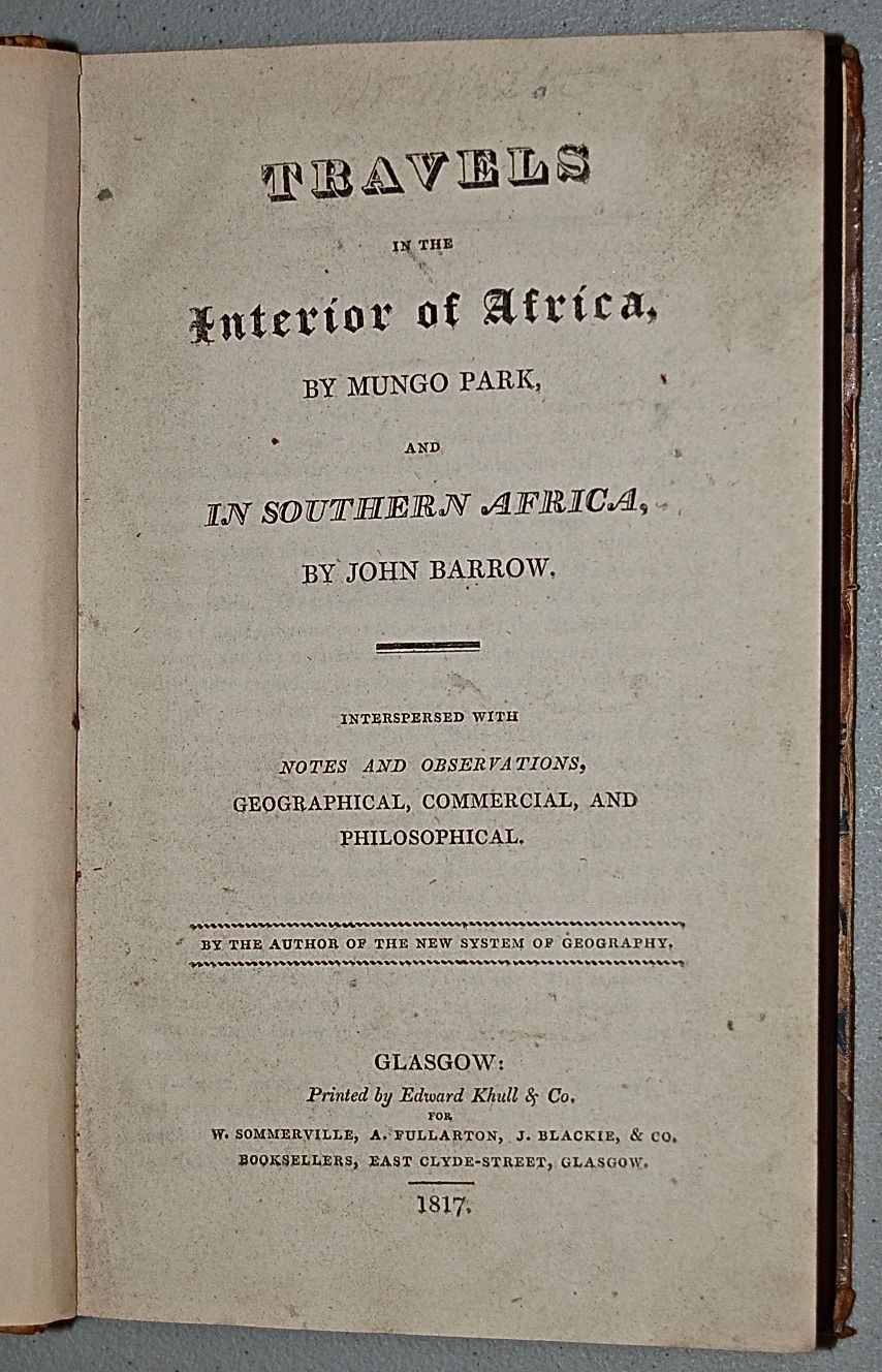 Travels in the Interior of Africa [by Mungo Park] and In Southern Africa [by John Barrow] interspersed with Notes and Observations, Geographical, Commercial, and Philosophical.